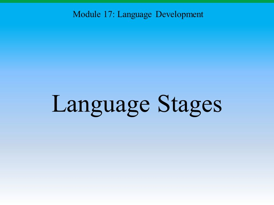 Language Stages Module 17: Language Development