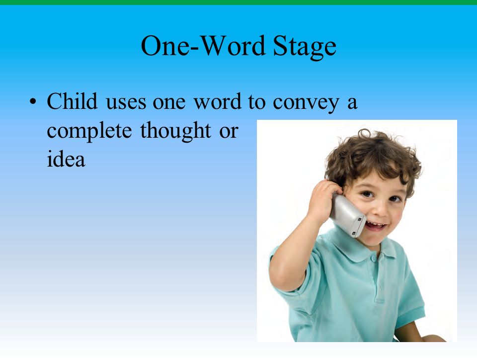 One-Word Stage Child uses one word to convey a complete thought or idea