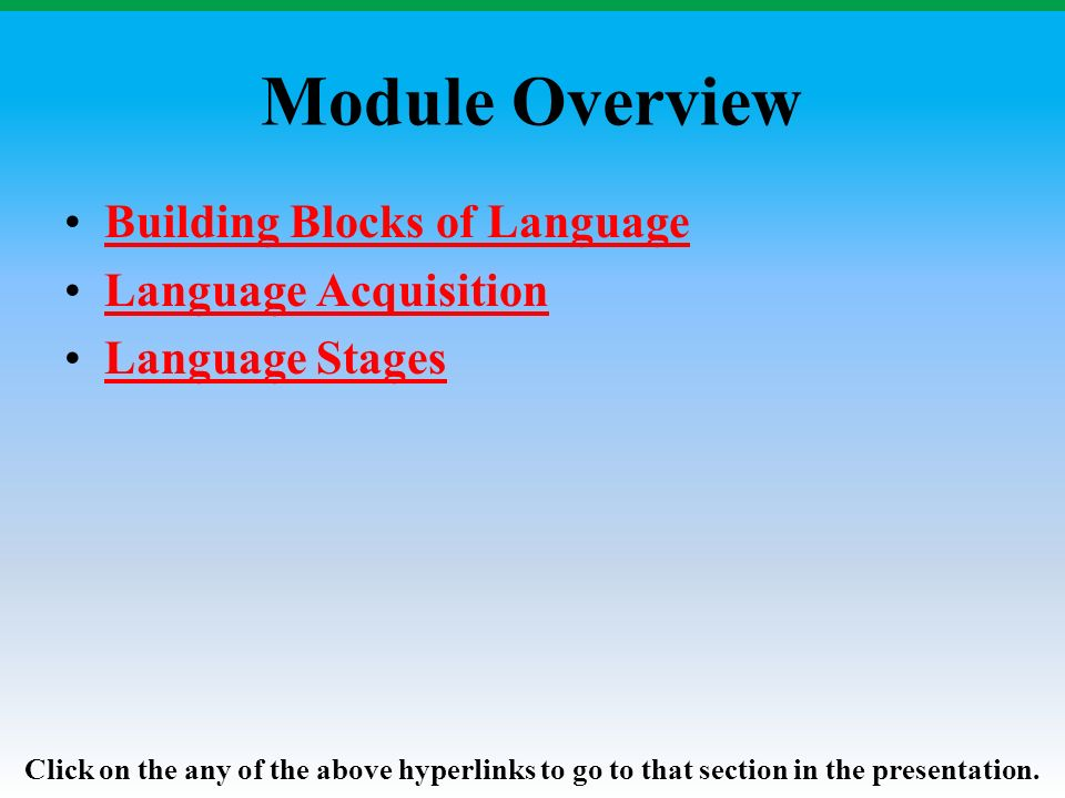 Module Overview Building Blocks of Language Language Acquisition Language Stages Click on the any of the above hyperlinks to go to that section in the presentation.