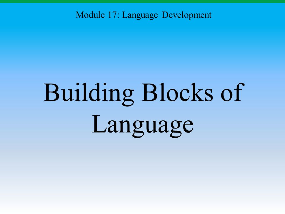 Building Blocks of Language Module 17: Language Development