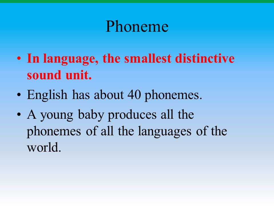 Phoneme In language, the smallest distinctive sound unit.
