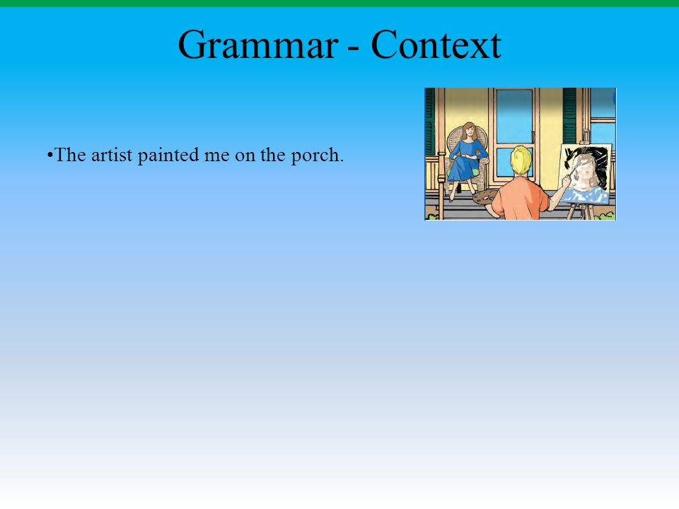 Grammar - Context The artist painted me on the porch.