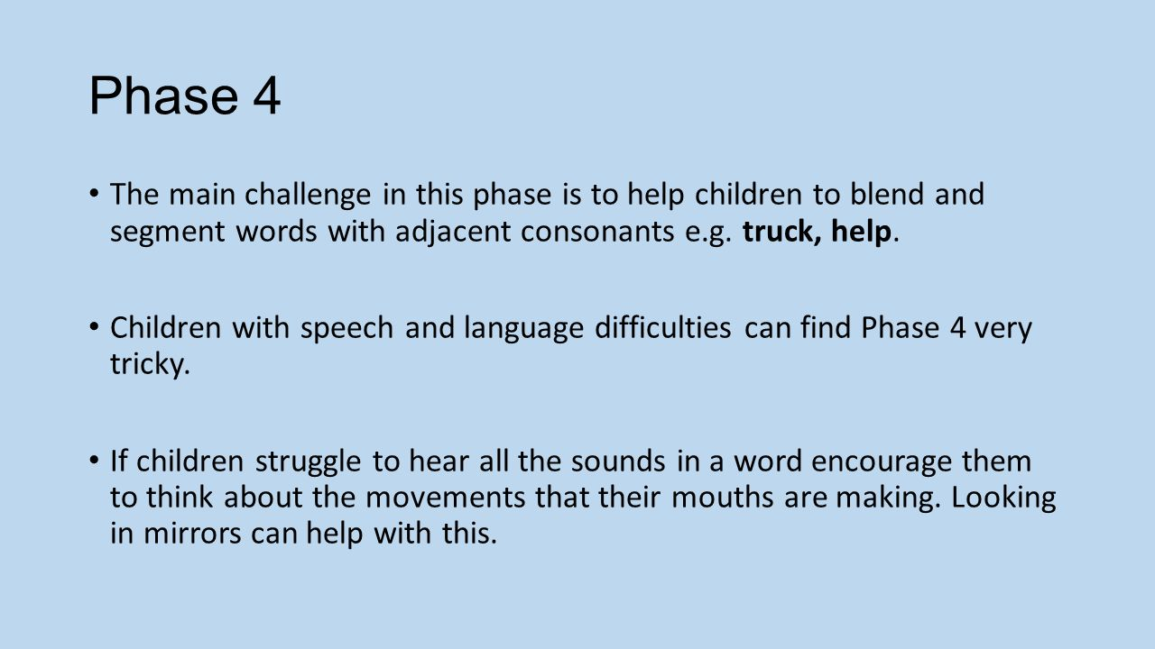 Phase 4 The main challenge in this phase is to help children to blend and segment words with adjacent consonants e.g.