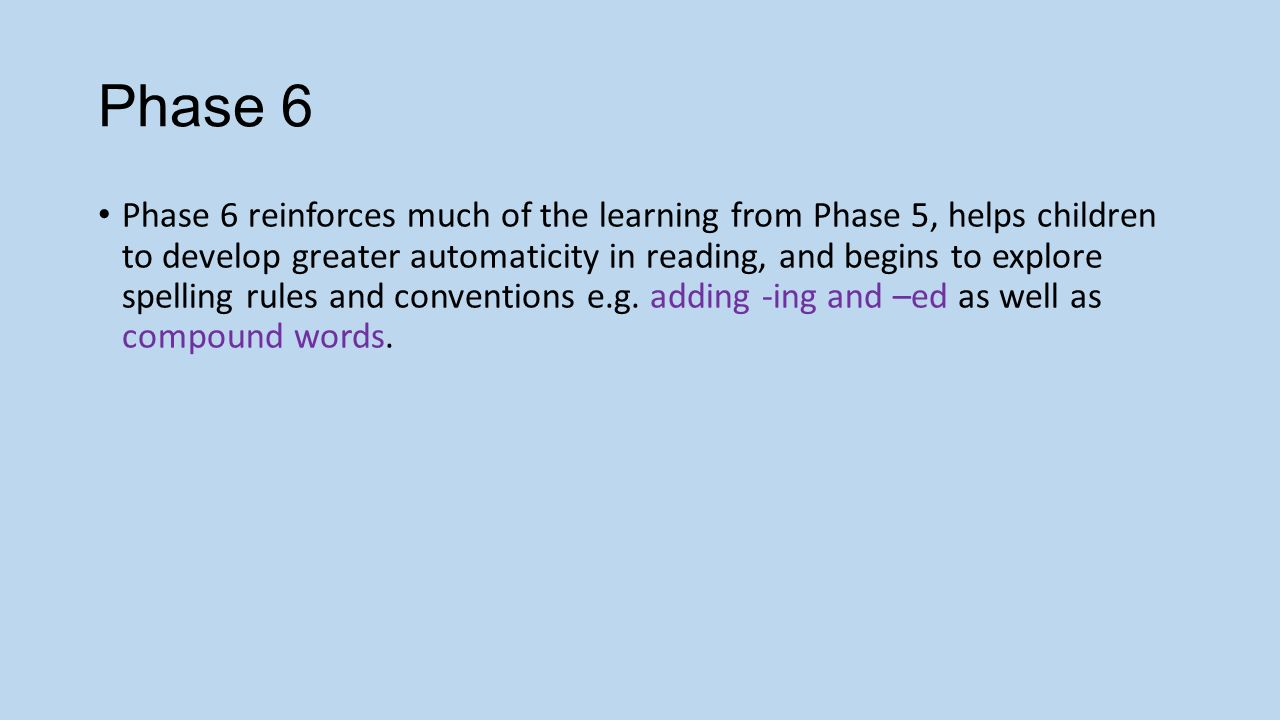 Phase 6 Phase 6 reinforces much of the learning from Phase 5, helps children to develop greater automaticity in reading, and begins to explore spelling rules and conventions e.g.