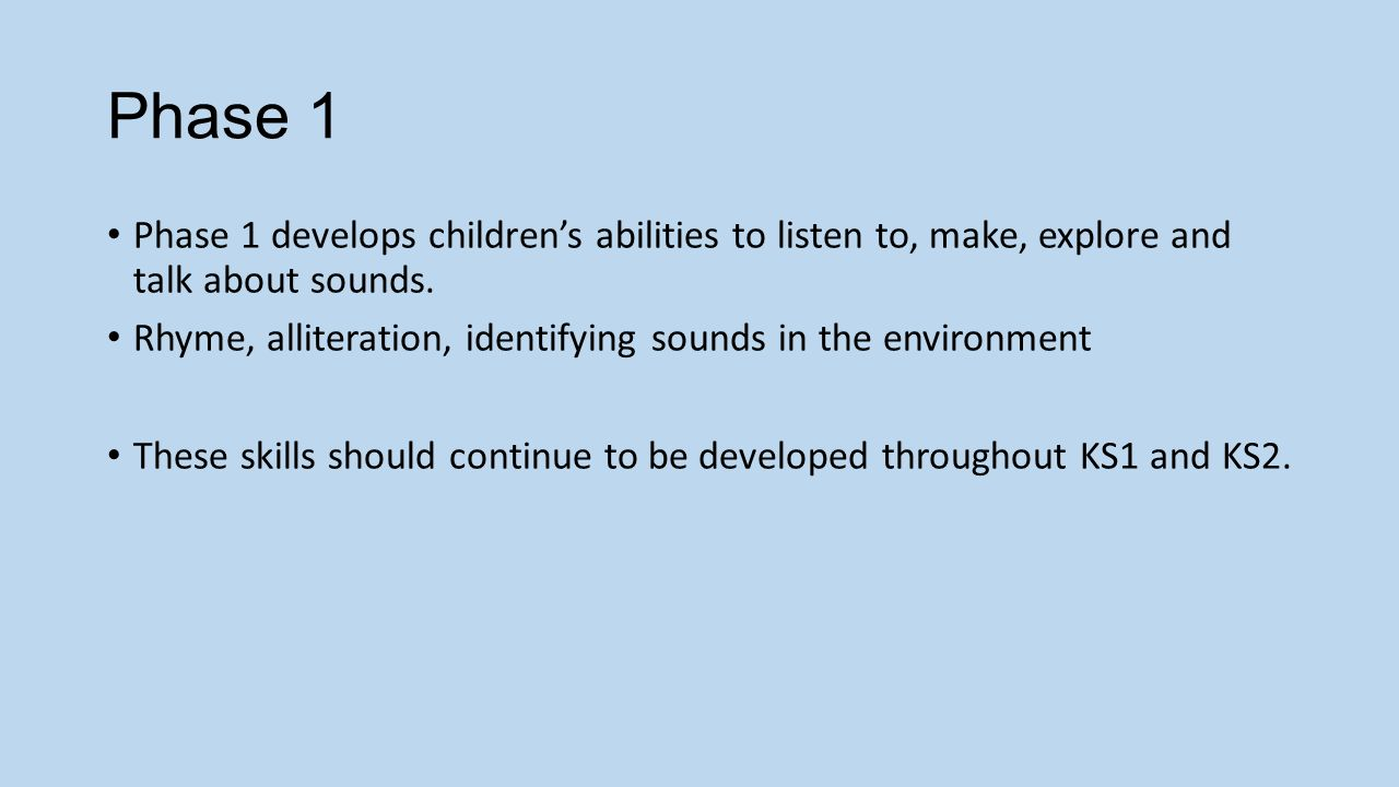 Phase 1 Phase 1 develops children's abilities to listen to, make, explore and talk about sounds.