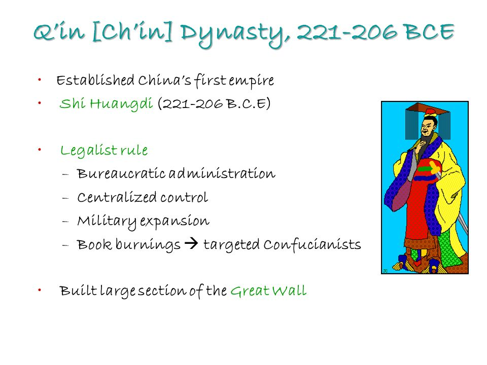 Q'in [Ch'in] Dynasty, BCE Established China's first empire Shi Huangdi ( B.C.E) Legalist rule –Bureaucratic administration –Centralized control –Military expansion –Book burnings  targeted Confucianists Built large section of the Great Wall