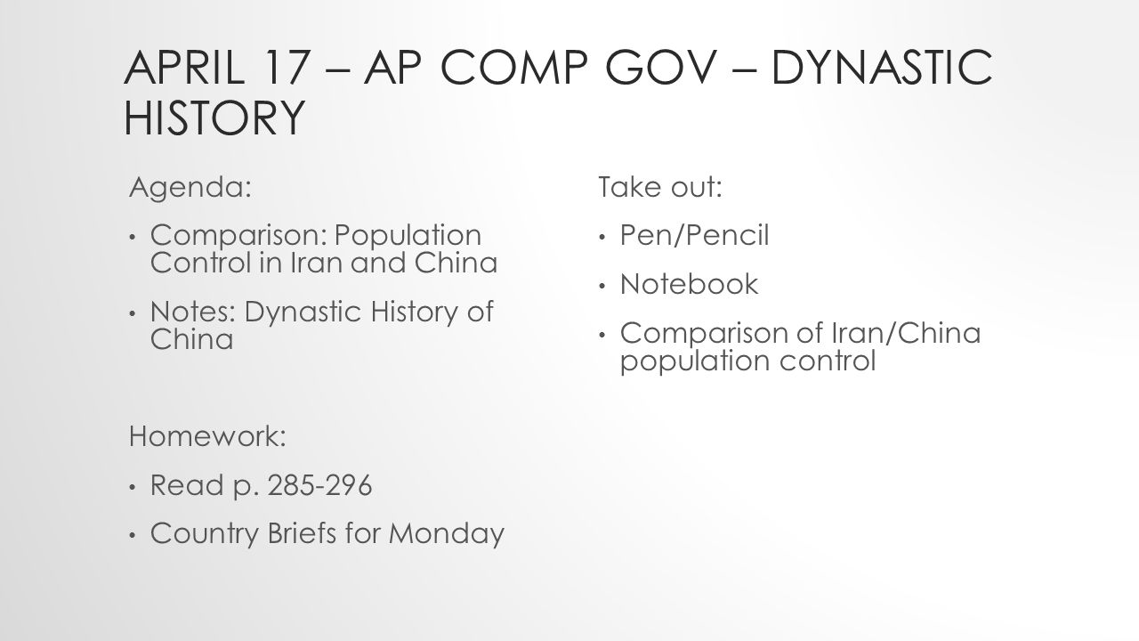 APRIL 17 – AP COMP GOV – DYNASTIC HISTORY Agenda: Comparison: Population Control in Iran and China Notes: Dynastic History of China Homework: Read p.