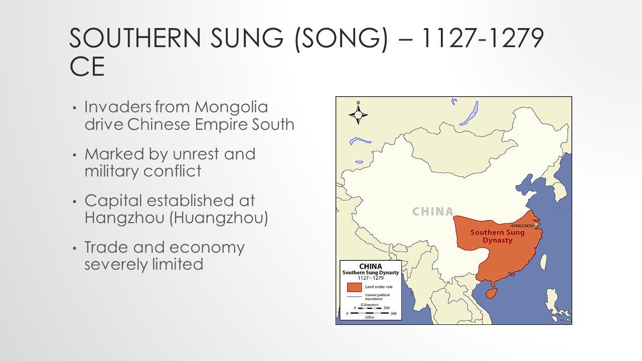 SOUTHERN SUNG (SONG) – CE Invaders from Mongolia drive Chinese Empire South Marked by unrest and military conflict Capital established at Hangzhou (Huangzhou) Trade and economy severely limited