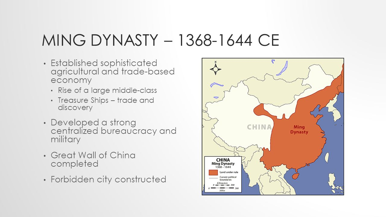MING DYNASTY – CE Established sophisticated agricultural and trade-based economy Rise of a large middle-class Treasure Ships – trade and discovery Developed a strong centralized bureaucracy and military Great Wall of China completed Forbidden city constructed
