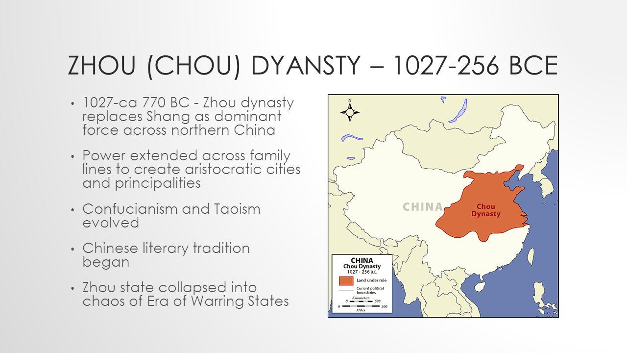 ZHOU (CHOU) DYANSTY – BCE 1027-ca 770 BC - Zhou dynasty replaces Shang as dominant force across northern China Power extended across family lines to create aristocratic cities and principalities Confucianism and Taoism evolved Chinese literary tradition began Zhou state collapsed into chaos of Era of Warring States