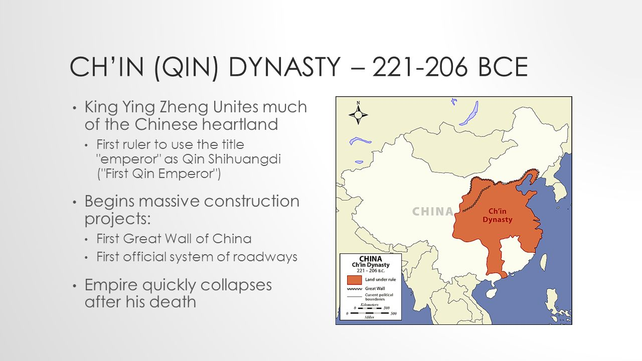 CH'IN (QIN) DYNASTY – BCE King Ying Zheng Unites much of the Chinese heartland First ruler to use the title emperor as Qin Shihuangdi ( First Qin Emperor ) Begins massive construction projects: First Great Wall of China First official system of roadways Empire quickly collapses after his death