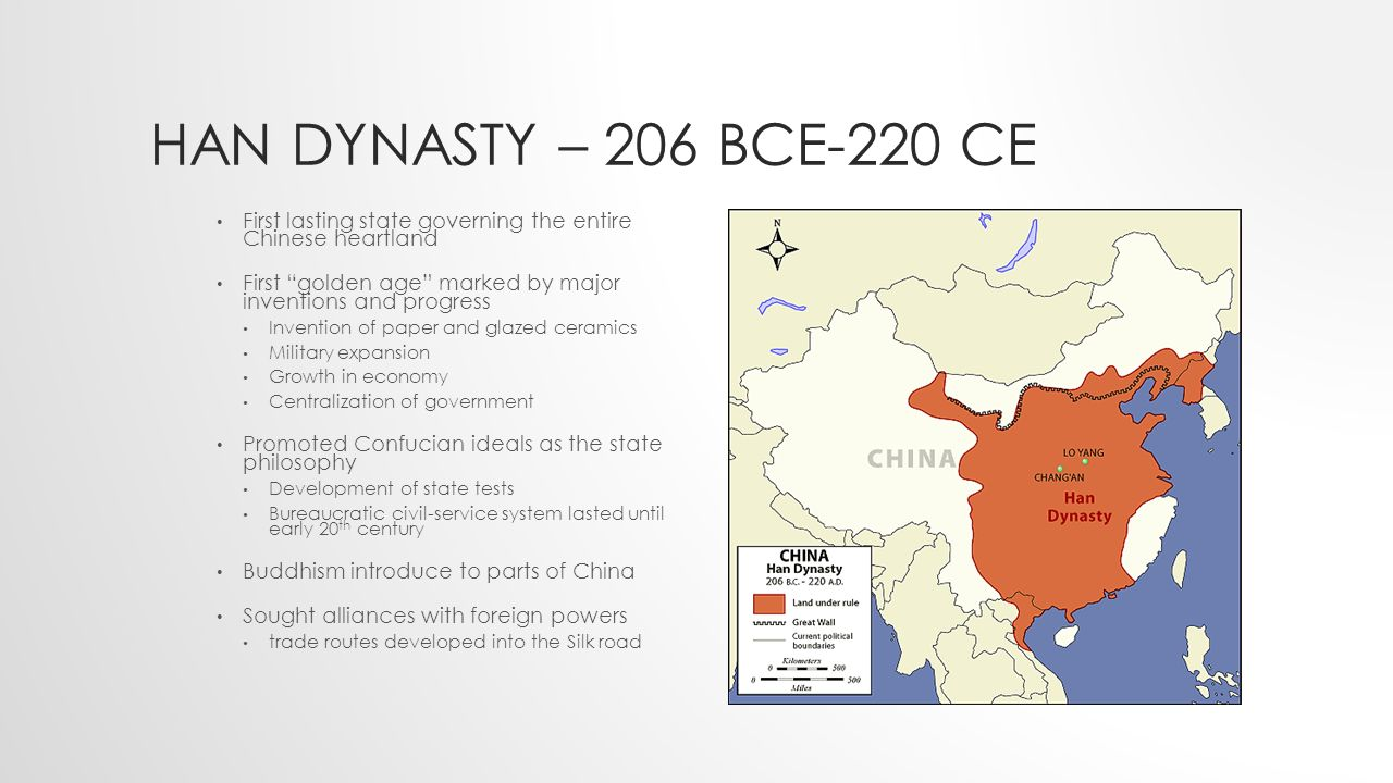 HAN DYNASTY – 206 BCE-220 CE First lasting state governing the entire Chinese heartland First golden age marked by major inventions and progress Invention of paper and glazed ceramics Military expansion Growth in economy Centralization of government Promoted Confucian ideals as the state philosophy Development of state tests Bureaucratic civil-service system lasted until early 20 th century Buddhism introduce to parts of China Sought alliances with foreign powers trade routes developed into the Silk road