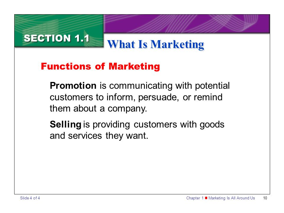 Chapter 1 Marketing Is All Around Us10 SECTION 1.1 What Is Marketing Promotion is communicating with potential customers to inform, persuade, or remind them about a company.