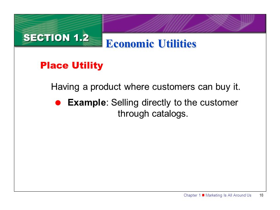 Chapter 1 Marketing Is All Around Us18 SECTION 1.2 Economic Utilities Having a product where customers can buy it.