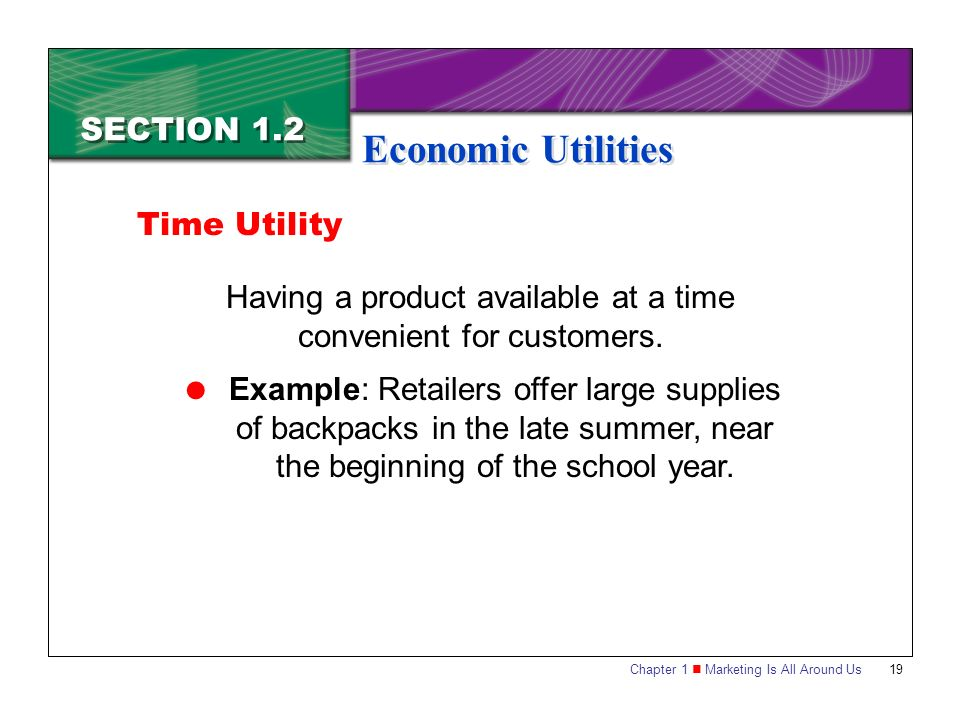 Chapter 1 Marketing Is All Around Us19 SECTION 1.2 Economic Utilities Having a product available at a time convenient for customers.
