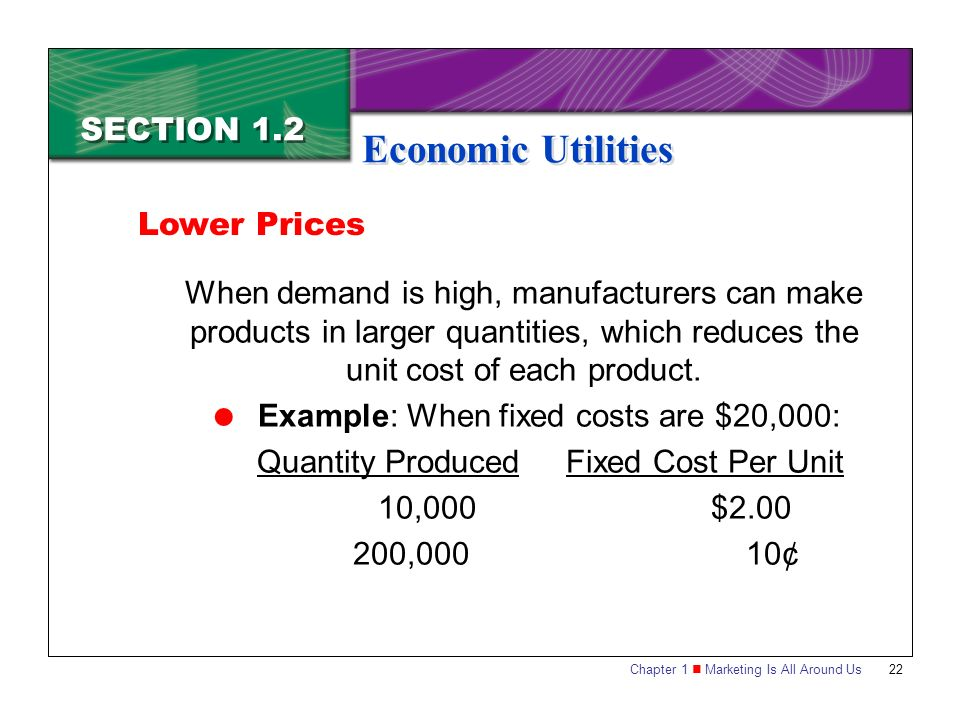 Chapter 1 Marketing Is All Around Us22 SECTION 1.2 Economic Utilities When demand is high, manufacturers can make products in larger quantities, which reduces the unit cost of each product.