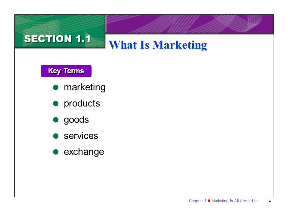 Chapter 1 Marketing Is All Around Us4 SECTION 1.1 What Is Marketing Key Terms  marketing  products  goods  services  exchange