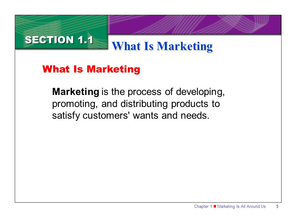 Chapter 1 Marketing Is All Around Us5 SECTION 1.1 What Is Marketing Marketing is the process of developing, promoting, and distributing products to satisfy customers wants and needs.