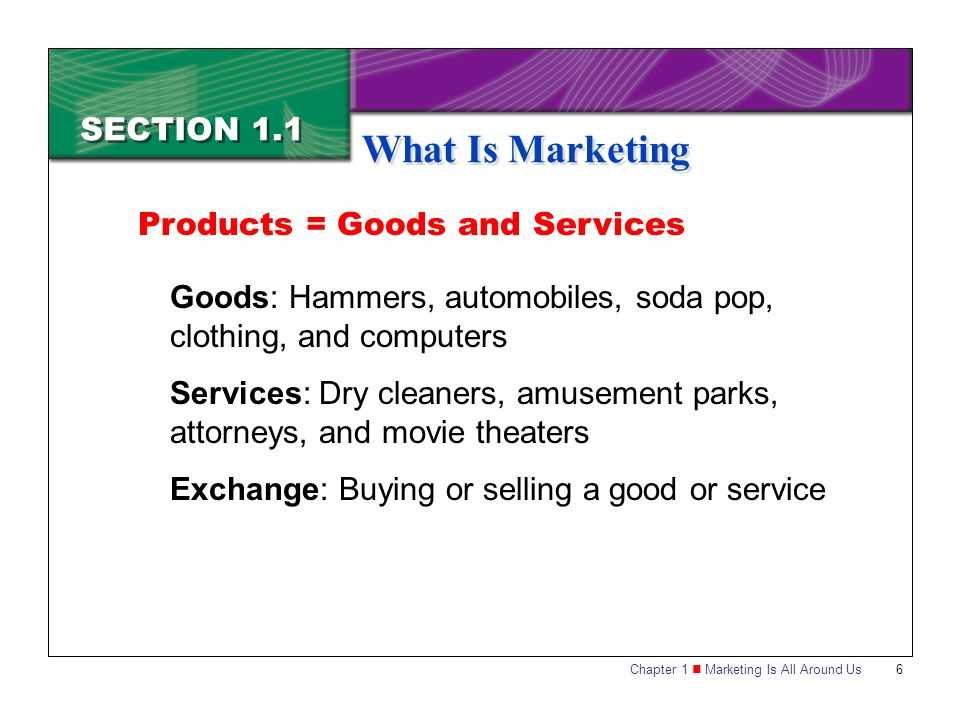 Chapter 1 Marketing Is All Around Us6 SECTION 1.1 What Is Marketing Goods: Hammers, automobiles, soda pop, clothing, and computers Services: Dry cleaners, amusement parks, attorneys, and movie theaters Exchange: Buying or selling a good or service Products = Goods and Services