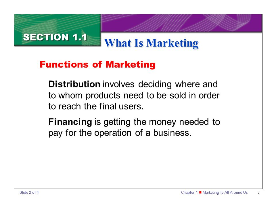 Chapter 1 Marketing Is All Around Us8 SECTION 1.1 What Is Marketing Distribution involves deciding where and to whom products need to be sold in order to reach the final users.