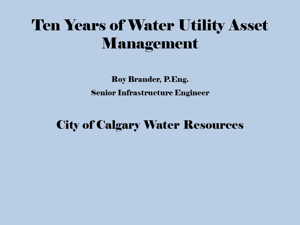 Ten Years of Water Utility Asset Management Roy Brander, P Eng