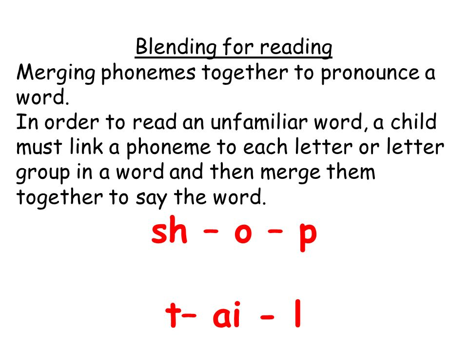 Blending for reading Merging phonemes together to pronounce a word.