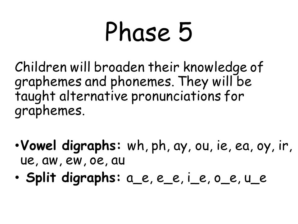 Phase 5 Children will broaden their knowledge of graphemes and phonemes.