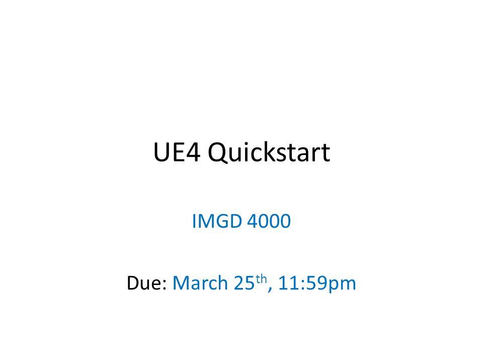 UE4 Quickstart IMGD 4000 Due: March 25 th, 11:59pm  - ppt