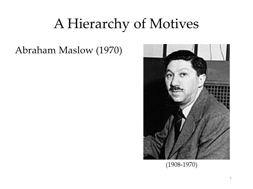 7 A Hierarchy of Motives Abraham Maslow (1970) ( )