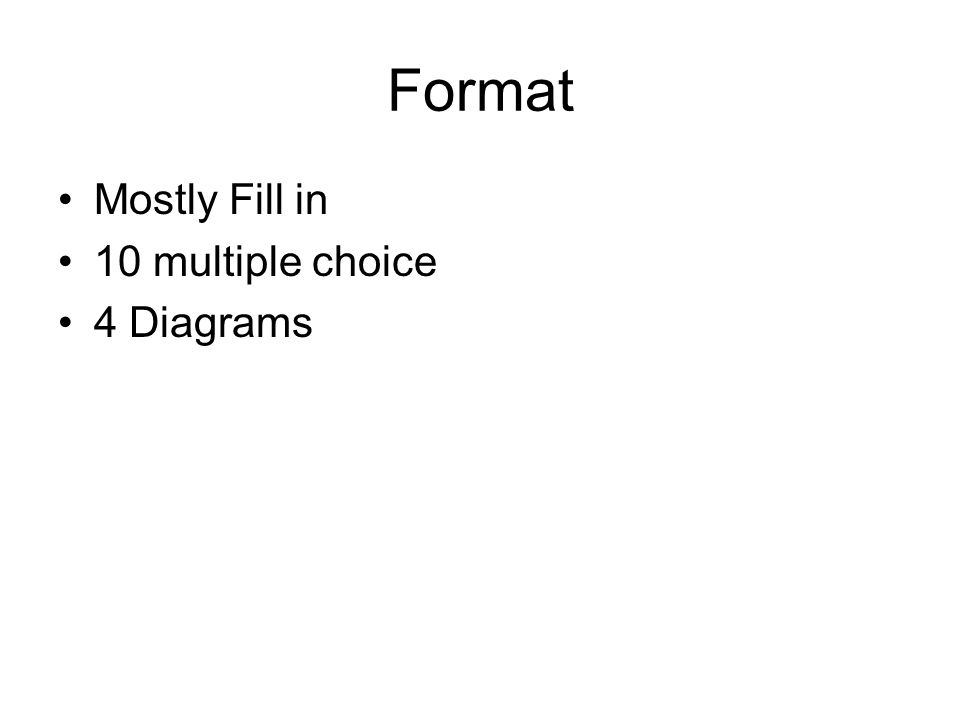 Format Mostly Fill in 10 multiple choice 4 Diagrams