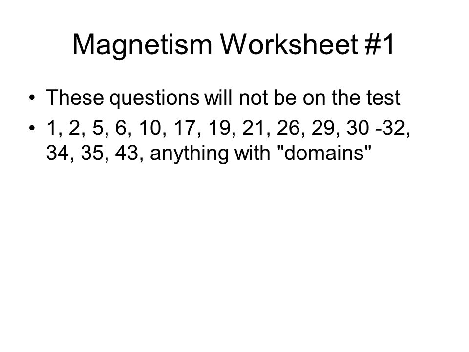 Magnetism Worksheet #1 These questions will not be on the test 1, 2, 5, 6, 10, 17, 19, 21, 26, 29, , 34, 35, 43, anything with domains
