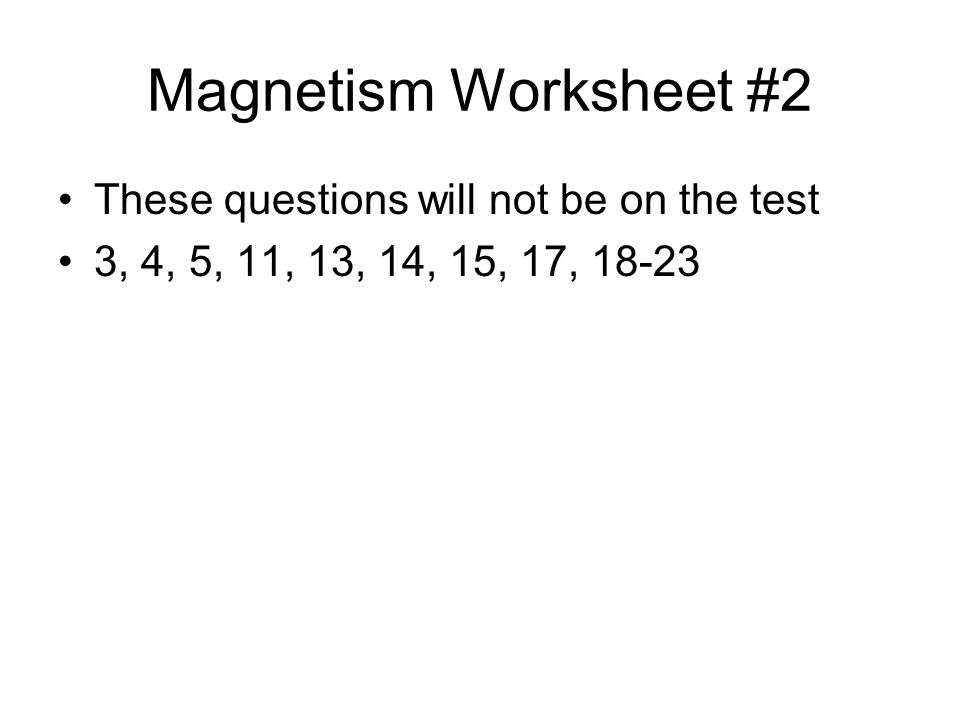 Magnetism Worksheet #2 These questions will not be on the test 3, 4, 5, 11, 13, 14, 15, 17, 18-23