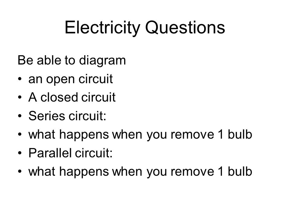 Electricity Questions Be able to diagram an open circuit A closed circuit Series circuit: what happens when you remove 1 bulb Parallel circuit: what happens when you remove 1 bulb