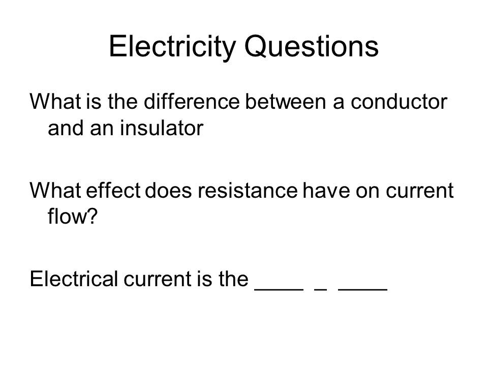 Electricity Questions What is the difference between a conductor and an insulator What effect does resistance have on current flow.