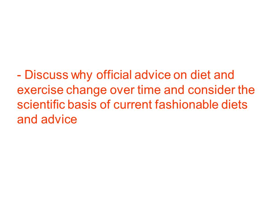 - Discuss why official advice on diet and exercise change over time and consider the scientific basis of current fashionable diets and advice