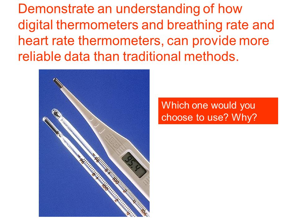Demonstrate an understanding of how digital thermometers and breathing rate and heart rate thermometers, can provide more reliable data than traditional methods.
