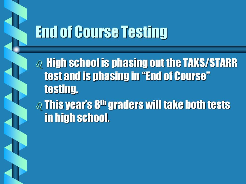 End of Course Testing b High school is phasing out the TAKS/STARR test and is phasing in End of Course testing.