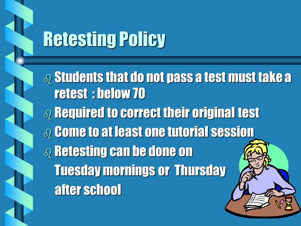 Retesting Policy b Students that do not pass a test must take a retest : below 70 b Required to correct their original test b Come to at least one tutorial session b Retesting can be done on Tuesday mornings or Thursday after school after school
