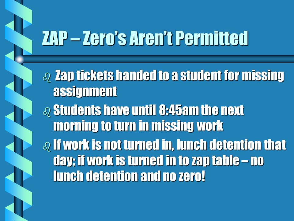 ZAP – Zero's Aren't Permitted b Zap tickets handed to a student for missing assignment b Students have until 8:45am the next morning to turn in missing work b If work is not turned in, lunch detention that day; if work is turned in to zap table – no lunch detention and no zero!