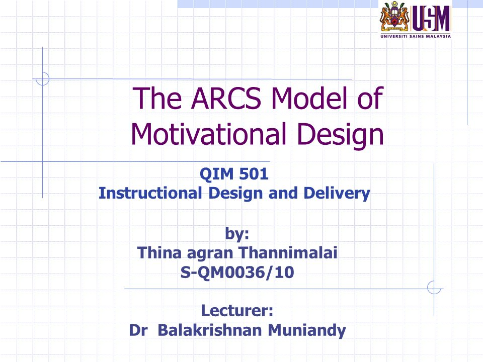 The Arcs Model Of Motivational Design Qim 501 Instructional Design And Delivery By Thina Agran Thannimalai S Qm0036 10 Lecturer Dr Balakrishnan Muniandy Ppt Download