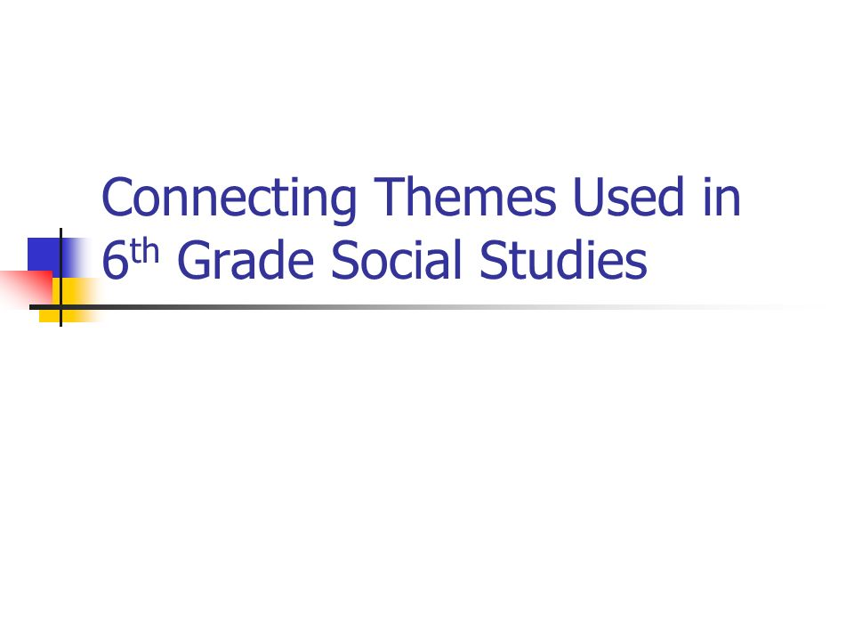 Connecting Themes Used in 6 th Grade Social Studies