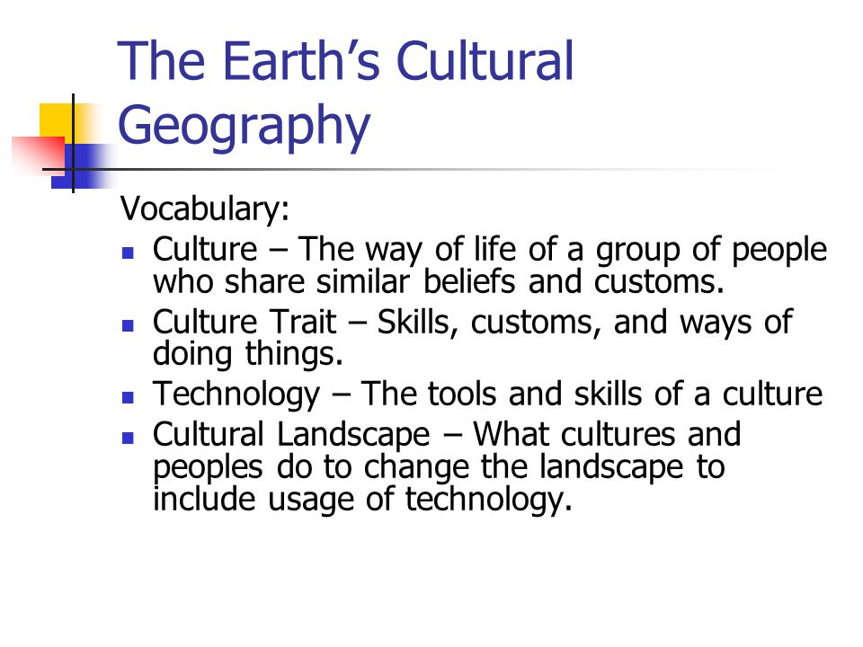 The Earth's Cultural Geography Vocabulary: Culture – The way of life of a group of people who share similar beliefs and customs.
