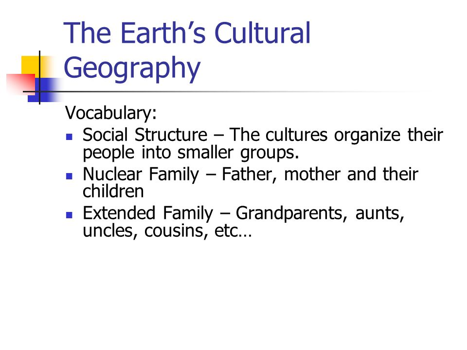 The Earth's Cultural Geography Vocabulary: Social Structure – The cultures organize their people into smaller groups.