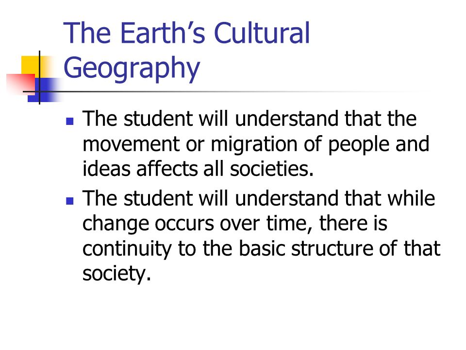 The Earth's Cultural Geography The student will understand that the movement or migration of people and ideas affects all societies.