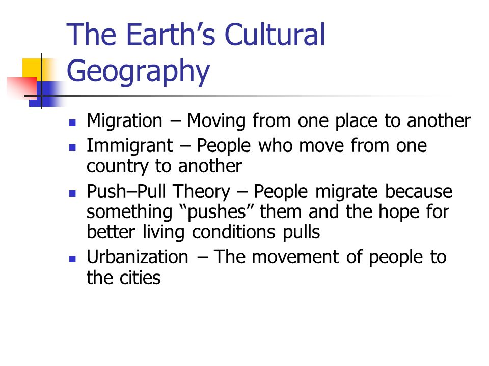 The Earth's Cultural Geography Migration – Moving from one place to another Immigrant – People who move from one country to another Push–Pull Theory – People migrate because something pushes them and the hope for better living conditions pulls Urbanization – The movement of people to the cities
