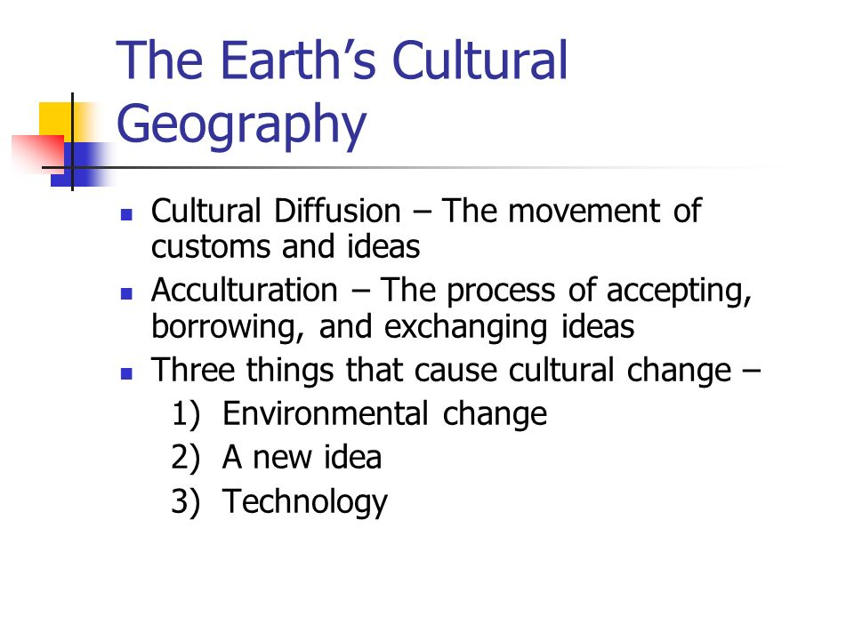 The Earth's Cultural Geography Cultural Diffusion – The movement of customs and ideas Acculturation – The process of accepting, borrowing, and exchanging ideas Three things that cause cultural change – 1) Environmental change 2) A new idea 3) Technology