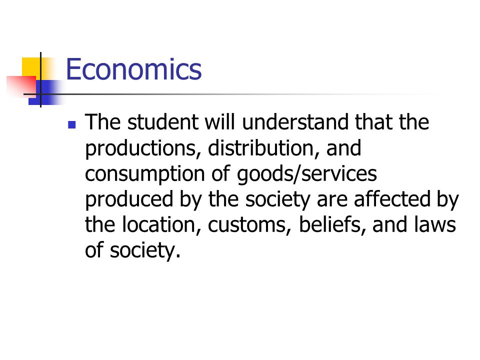 Economics The student will understand that the productions, distribution, and consumption of goods/services produced by the society are affected by the location, customs, beliefs, and laws of society.