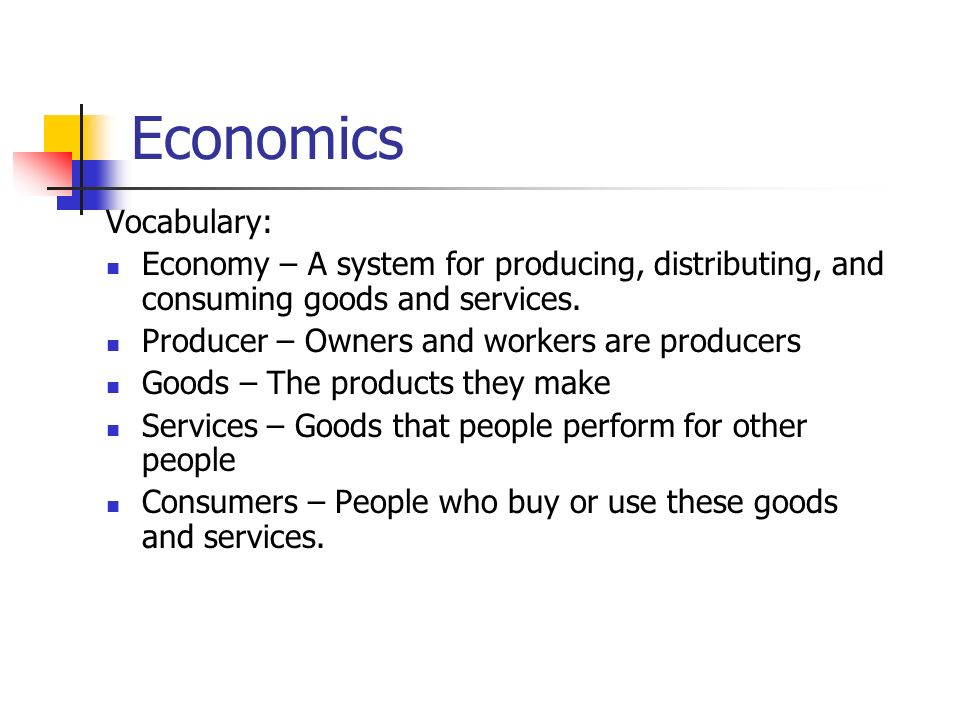 Economics Vocabulary: Economy – A system for producing, distributing, and consuming goods and services.