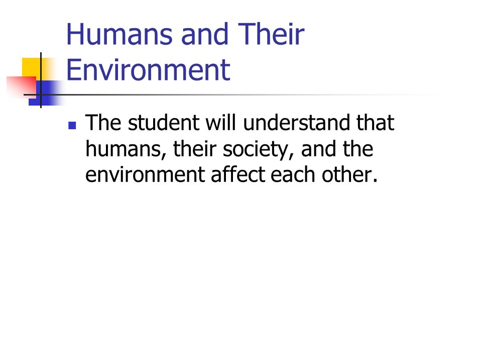 Humans and Their Environment The student will understand that humans, their society, and the environment affect each other.