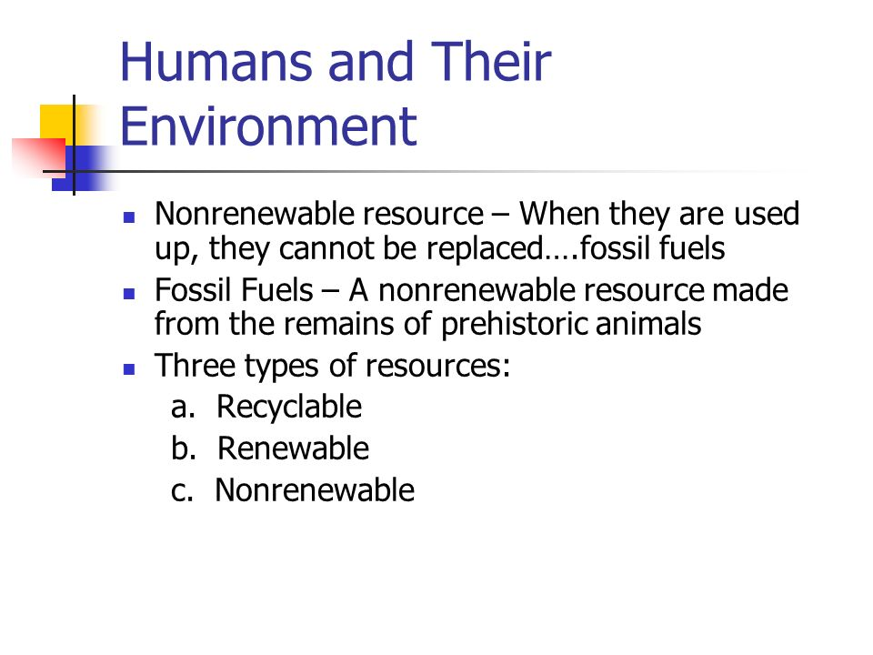 Humans and Their Environment Nonrenewable resource – When they are used up, they cannot be replaced….fossil fuels Fossil Fuels – A nonrenewable resource made from the remains of prehistoric animals Three types of resources: a.